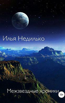 Илья Недилько - Межзвездные хроники