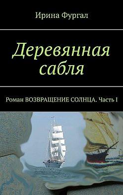 Ирина Фургал - Деревянная сабля. Роман ВОЗВРАЩЕНИЕ СОЛНЦА. Часть I