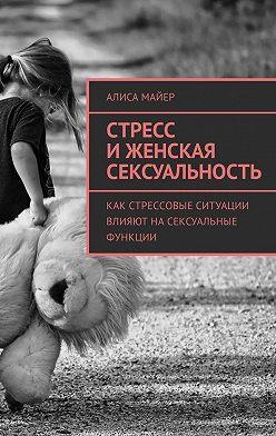 Алиса Майер - Стресс иженская сексуальность. Как стрессовые ситуации влияют насексуальные функции