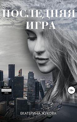 Екатерина Жукова - Последняя игра