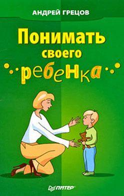 Андрей Грецов - Понимать своего ребенка