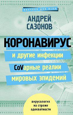 Андрей Сазонов - Коронавирус и другие инфекции: CoVарные реалии мировых эпидемий
