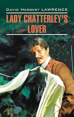Дэвид Герберт Лоуренс - Любовник леди Чаттерлей / Lady Chatterley's Lover. Книга для чтения на английском языке