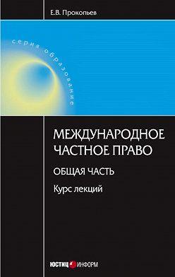 Евгений Прокопьев - Международное частное право. Общая часть: курс лекций