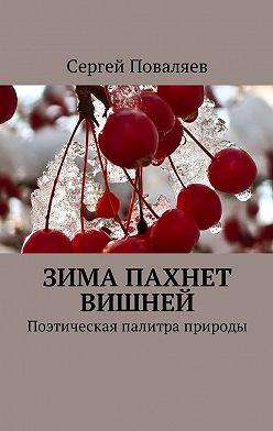 Сергей Поваляев - Зима пахнет вишней. Поэтическая палитра природы