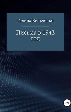 Галина Вильченко - Письма в 1943 год