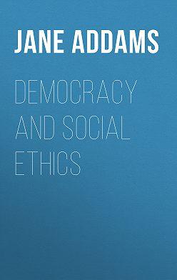 Jane Addams - Democracy and Social Ethics