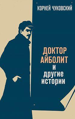 Корней Чуковский - Доктор Айболит