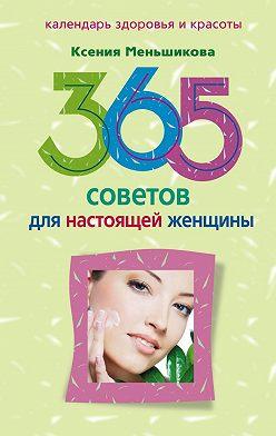 Ксения Меньшикова - 365 советов для настоящей женщины