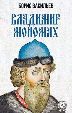 Борис Васильев - Владимир Мономах