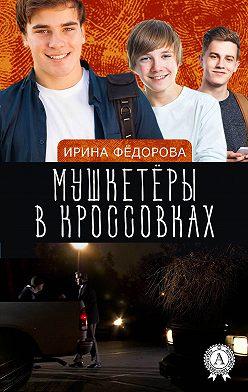 Ирина Фёдорова - Мушкетёры в кроссовках
