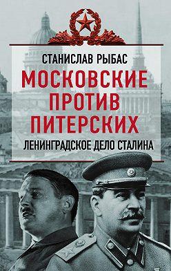 Святослав Рыбас - Московские против питерских. Ленинградское дело Сталина