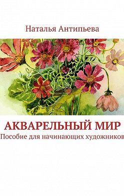 Наталья Антипьева - Акварельныймир. Пособие для начинающих художников