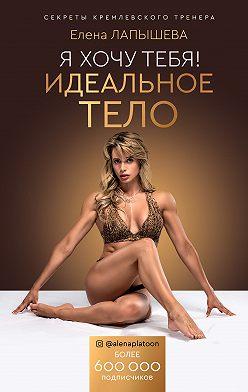 Елена Лапышева - Я хочу тебя! Идеальное тело. Секреты кремлевского тренера
