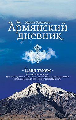 Ирина Горюнова - Армянский дневник. Цавд танем