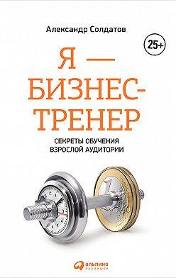 Александр Солдатов - Я – бизнес-тренер: Секреты обучения взрослой аудитории