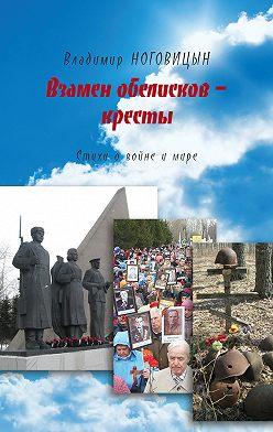 Владимир Ноговицын - Взамен обелисков – кресты