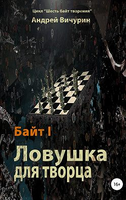 Андрей Вичурин - Байт I. Ловушка для творца