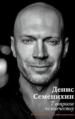 Денис Семенихин - 7 вопросов человечеству