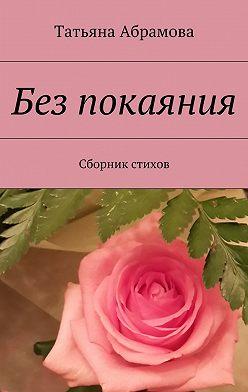 Татьяна Абрамова - Без покаяния. Сборник стихов
