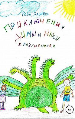 Роза Хазиева - Приключения Димы и Нюси в разных мирах