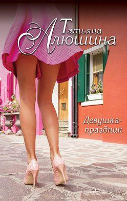 Татьяна Алюшина - Девушка-праздник