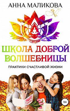 Анна Маликова - Школа доброй волшебницы. Техники счастливой жизни