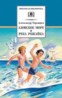 Александр Торопцев - Азовское море и река Рожайка (сборник)