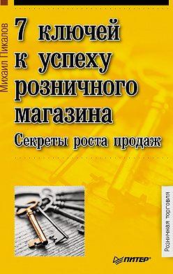 Михаил Пикалов - 7 ключей к успеху розничного магазина. Секреты роста продаж