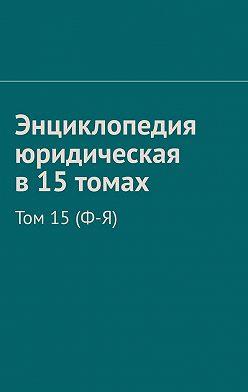 Рудольф Хачатуров - Энциклопедия юридическая в15томах. Том 15(Ф-Я)