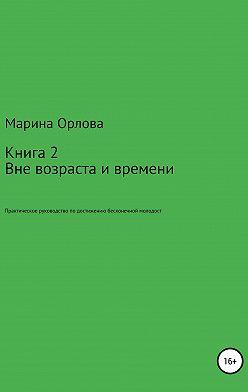 Марина Орлова - Вне возраста и времени. Практическое руководство по достижению бесконечной молодости. Книга 2