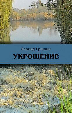Леонид Гришин - Укрощение