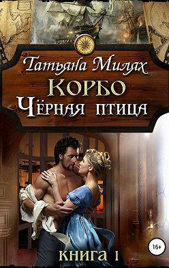 Татьяна Милях - Корбо. Чёрная птица. Книга 1