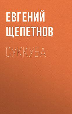 Евгений Щепетнов - Суккуба