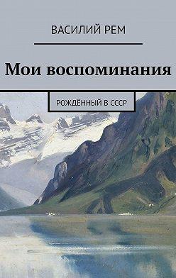 Василий Рем - Мои воспоминания. Рождённый вСССР