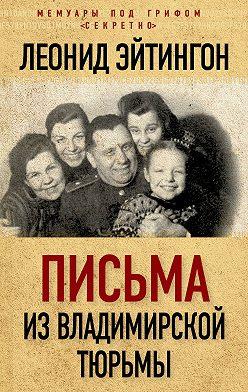 Леонид Эйтингон - Письма из Владимирской тюрьмы