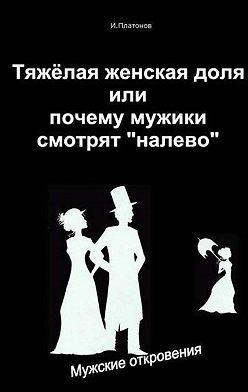 Иван Платонов - Тяжелая женская доля, или Почему мужики смотрят «налево»