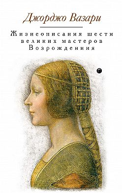 Джорджо Вазари - Жизнеописания шести великих мастеров Возрождения