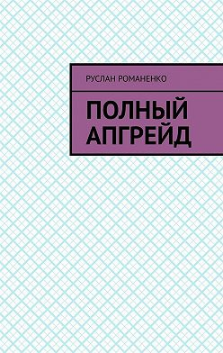 Руслан Романенко - Полный апгрейд