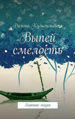 Римма Кульгильдина - Выпей смелость. Хорошие сказки