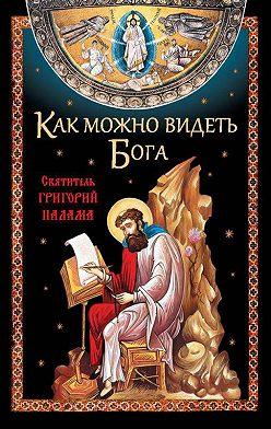 Неустановленный автор - Как можно видеть Бога. Святитель Григорий Палама