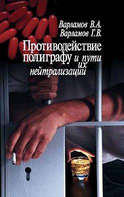 Валерий Варламов - Противодействие полиграфу и пути их нейтрализации