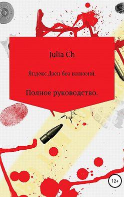 Julia Ch - Яндекс.Дзен без иллюзий. Полное руководство.