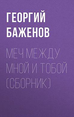 Георгий Баженов - Меч между мной и тобой (сборник)