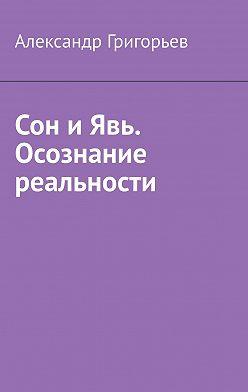 Александр Григорьев - Сон и Явь. Осознание реальности