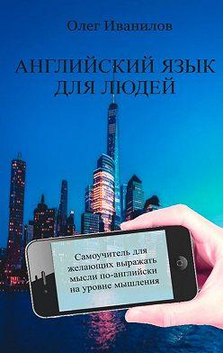 Олег Иванилов - Английский язык длялюдей. Самоучитель для желающих выражать мысли по-английски науровне мышления