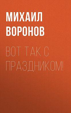 Михаил Воронов - Вот так с праздником!
