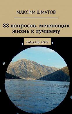 Максим Шматов - 88вопросов, меняющих жизнь клучшему. Сам себе коуч