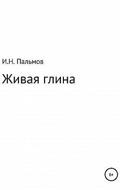 Иван Пальмов - Живая глина