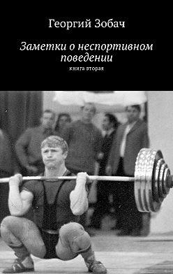 Георгий Зобач - Заметки о неспортивном поведении. Книга вторая